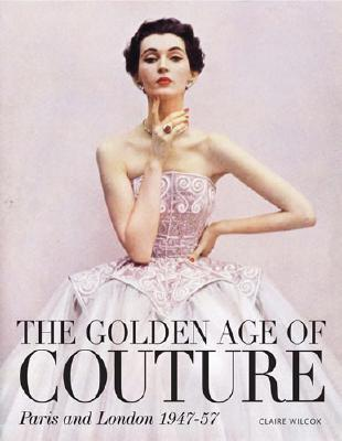 """""""The Golden Age of Couture: Paris and London 1947-1957"""" by Claire Wilcox. Available on Amazon.com"""